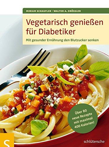 Vegetarisch genießen für Diabetiker: Mit gesunder Ernährung den Blutzucker senken. Über 80 neue Rezepte mit maximal 400 Kalorien (Blutzuckerspiegel Diabetiker)
