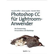 Photoshop CC für Lightroom-Anwender: Der Praxiseinstieg mit Grundkurs und Workshops