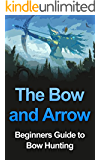 The Bow and Arrow: Beginners Guide to Bow Hunting (Bow and Arrow, Bow Hunting, Arrow, Bow Hunter, Bow Hunting Book, Bow and Arrow Book, Bow) (English Edition)