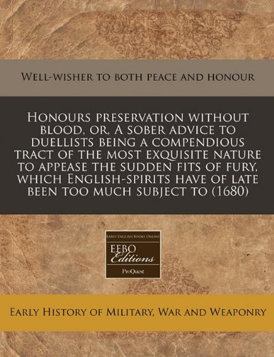 Honours preservation without blood, or, A sober advice to duellists being a compendious tract of the most exquisite nature to appease the sudden fits ... have of late been too much subject to (1680)
