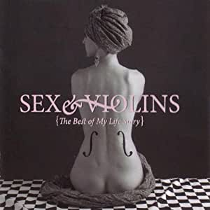 Sex And Violins (The Best Of My Life Story)