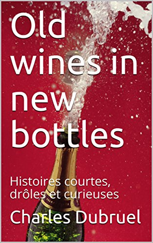 Old wines in new bottles: Histoires courtes, drôles et curieuses ... Old wines in new bottles: Histoires courtes, drôles et curieuses par  [Dubruel,