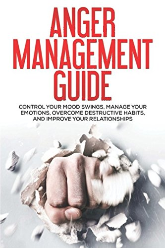Anger Management Guide: Control Your Mood Swings, Manage Your Emotions, Overcome Destructive Habits, and Improve Your Relationships (Workbook, For Men, For Women)
