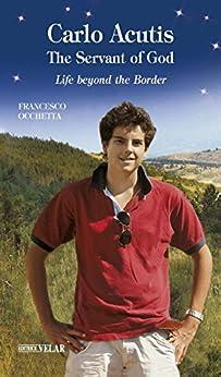 Carlo Acutis, the Servant of God: Life beyond the Border (English Edition) di [Francesco Occhetta, Carly Andrews]