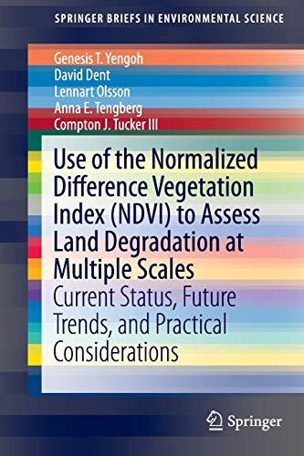 Use of the Normalized Difference Vegetation Index (NDVI) to Assess Land Degradation at Multiple Scales: Current Status, Future Trends, and Practical ... (SpringerBriefs in Environmental Science)