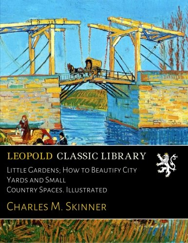 Little Gardens; How to Beautify City Yards and Small Country Spaces. Illustrated por Charles M. Skinner