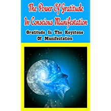 The Power of Gratitude in Conscious Manifestation: Gratitude Is the Keystone of Manifestation (English Edition)