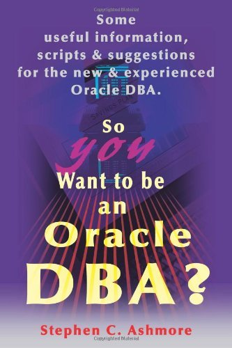 So You Want to be an Oracle DBA?: Some Useful Information, Scripts and Suggestions for the New and Experienced Oracle DBA by Stephen Ashmore (2000-10-31) par Stephen Ashmore