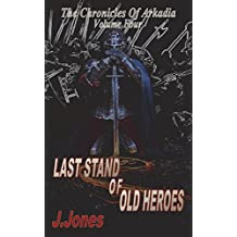 Last Stand of Old Heroes: The Chronicles Of Arkadia Volume Four