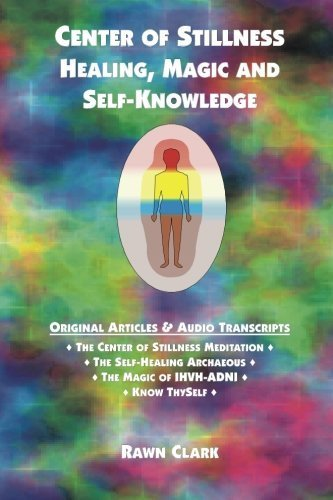 Center of Stillness, Healing, Magic and Self-Knowledge: Original Articles & Audio Transcripts by Rawn Clark (2012-06-17)