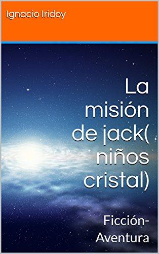 La misión de jack( niños cristal): Ficción-Aventura por Ignacio Iridoy