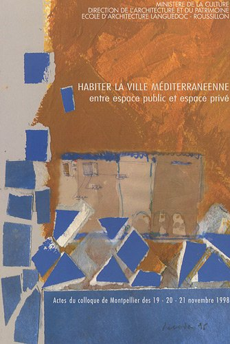 Habiter la ville méditerranéenne : Entre espace public et espace privé : Acte du colloque de Montpellier 19-20-21 novembre 1998