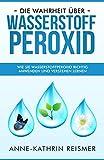 Die Wahrheit über Wasserstoffperoxid: Wie Sie Wasserstoffperoxid richtig anwenden und verstehen lernen (H2O2, vergessenes Heilmittel, Krankheiten heilen)