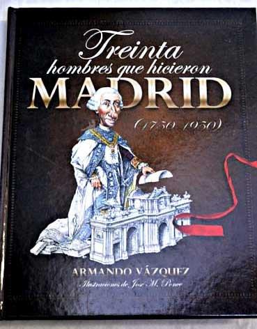 Treinta hombres que hicieron Madrid (1750-1950) por Armando Vázquez