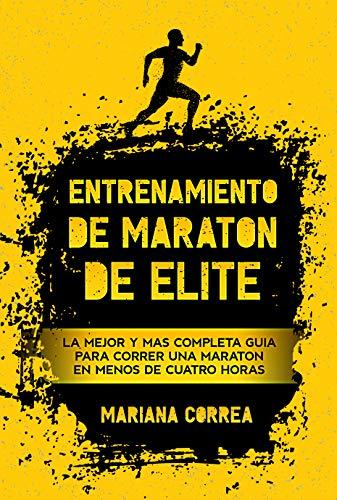 ENTRENAMIENTO DE MARATON DE ELITE: LA MEJOR Y MÁS COMPLETA GUÍA PARA CORRER UNA MARATÓN EN MENOS DE CUATRO HORAS por Mariana Correa