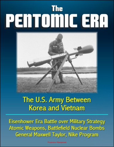 The Pentomic Era: The U.S. Army Between Korea and Vietnam - Eisenhower Era Battle over Military Strategy, Atomic Weapons, Battlefield Nuclear Bombs, General ... Taylor, Nike Program (English Edition)