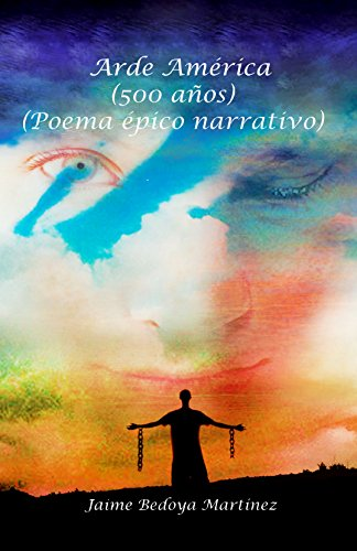Arde América: La novela de América 500 años, poema épico narrativo por Jaime Bedoya Martínez