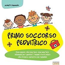 Primo Soccorso Pediatrico: Cosa sapere, cosa fare, cosa non fare. Manuale per i genitori, i nonni e tutti coloro che vivono a contatto con i bambini.