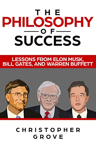 The Philosophy of Success: Lessons from Elon Musk, Bill Gates, and Warren Buffett (English Edition)