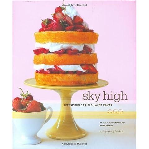 Sky High: Irresistible Triple-Layer Cakes by Huntsman, Alisa, Wynne, Peter (2007) Hardcover - Triple Layer Cake