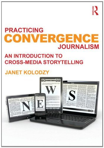 Practicing Convergence Journalism: An Introduction to Cross-Media Storytelling by Janet Kolodzy (2012-09-18)