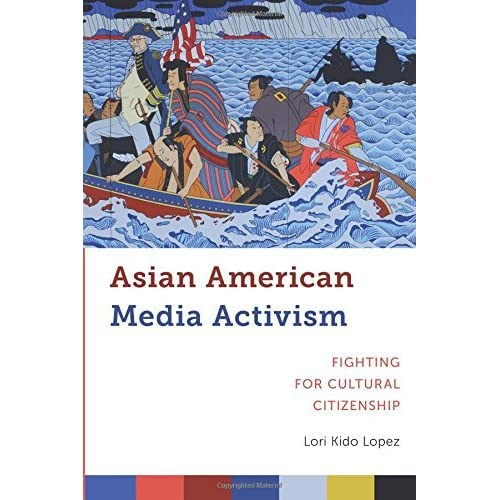 Asian American Media Activism: Fighting for Cultural Citizenship (Critical Cultural Communication) by Lori Kido Lopez (2016-05-17)