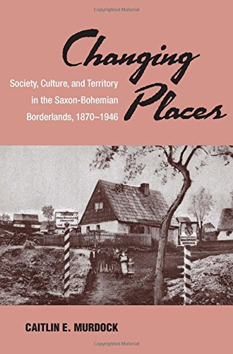 Changing Places: Society, Culture, and Territory in the Saxon-Bohemian Borderlands, 1870-1946 (SOCIAL HISTORY, POPULAR CULTURE, AND POLITICS IN GERMANY)