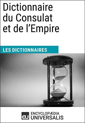 Dictionnaire du Consulat et de l'Empire: (Les Dictionnaires d'Universalis) par Encyclopaedia Universalis