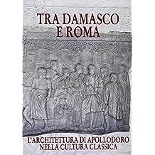 Tra Damasco E Roma: L'Architettura Di Apollodoro Nella Cultura Classica. Catalogo Della Mostra. Damasco 2001-2002 20 Dicembre-20 Gennaio (Cataloghi Mostre)
