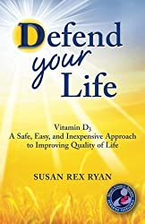 Defend Your Life: Vitamin D3 A Safe, Easy, and Inexpensive Approach to Improving Quality of Life by Susan Rex Ryan (2013-04-30)