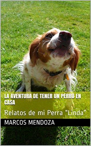 """La Aventura de Tener Un Perro En Casa: Relatos de mi Perra """"Linda"""" por Marcos Mendoza"""