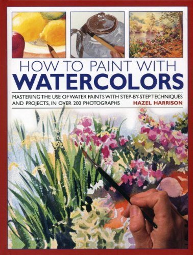 How to Paint With Watercolors: Mastering the Use of Water Paints with Step-by-step Techniques and Projects, in Over 200 Photographs por Hazel Harrison