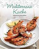Leicht gemacht - 100 Rezepte - Mediterrane Küche: Schmeckt nach Sonne und Meer