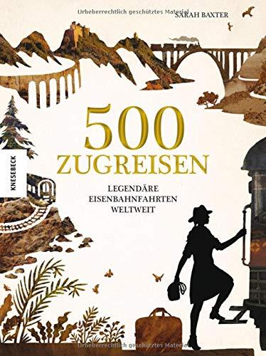 500 Zugreisen: Legendäre Eisenbahnfahrten weltweit. Eine Eisenbahnreise durch die Weltgeschichte. Zugstrecken wie Glacier Express, Orient Express, Transsib