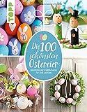 Die 100 schönsten Ostereier: Dekoratives und Fröhlich-Buntes für Groß und Klein - Pia Pedevilla, Elisabeth Eder, Kornelia Milan