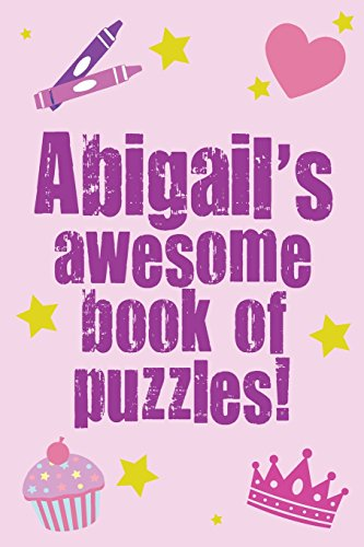 Abigail's Awesome Book Of Puzzles!: Children's puzzle book containing 20 unique personalised puzzles as well as a mix of 80 other fun puzzles.