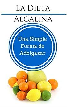 La Dieta Alcalina: Una Simple Forma de Adelgazar: Cómo