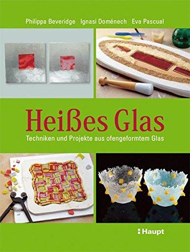 Heißes Glas: Techniken und Projekte aus ofengeformtem Glas
