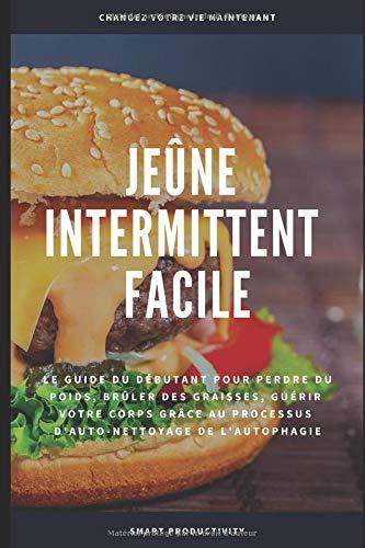 Jeûne Intermittent Facile: Le guide du débutant pour perdre du poids, brûler des graisses, guérir votre corps grâce au processus d'auto-nettoyage de l'autophagie