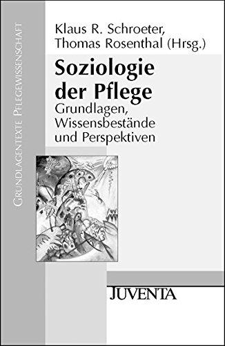 Soziologie der Pflege: Grundlagen, Wissensbestände und Perspektiven (Grundlagentexte Pflegewissenschaft)