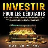 Investir Pour Les Débutants: Guide de l'Investisseur Intelligent Pour Faire Fructifier Votre Patrimoine et Prendre une Retraite Anticipée