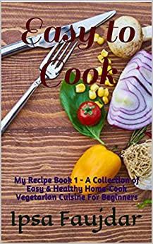 Easy to Cook : My  Recipe Book 1 - A Collection of Easy & Healthy Home-Cook Vegetarian Cuisine For Beginners by [Faujdar, Ipsa]