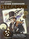 Come disegnare steampunk. Ediz. illustrata