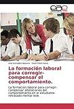 La formación laboral para corregir-compensar el comportamiento: La formación laboral para corregir-compensar alteraciones del comportamiento en el estudiante retrasado mental leve
