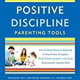 Positive Discipline Parenting Tools: The 49 Most Effective Methods to Stop Power Struggles, Build Communication, and Raise Empowered, Capable Kids