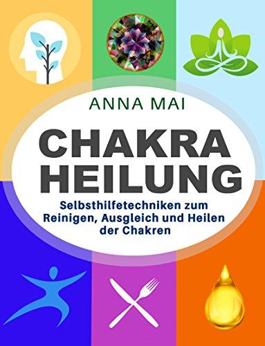 Chakra Heilung: Selbsthilfetechniken zum Reinigen, Ausgleich ...
