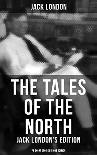 The Tales of the North: Jack Londons Edition - 78 Short Stories ...
