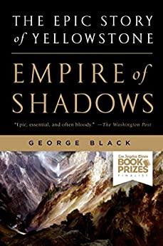 Empire of Shadows: The Epic Story of Yellowstone by [Black, George]