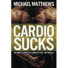 Cardio Sucks!:The Simple Science of Burning Fat Fast and Getting in Shape (The Build Healthy Muscle Series) by Michael Matthews (2012-07-24)
