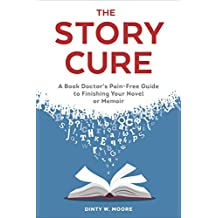 The Story Cure: A Book Doctor's Pain-Free Guide to Finishing Your Novel or Memoir